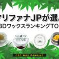 【CBDワックス人気おすすめランキングTOP6】高濃度のCBDを摂取したいならCBDワックスで決まり!